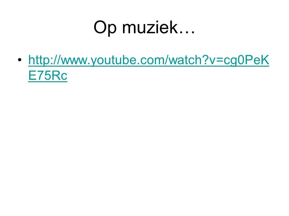 Op muziek… http://www.youtube.com/watch v=cg0PeKE75Rc