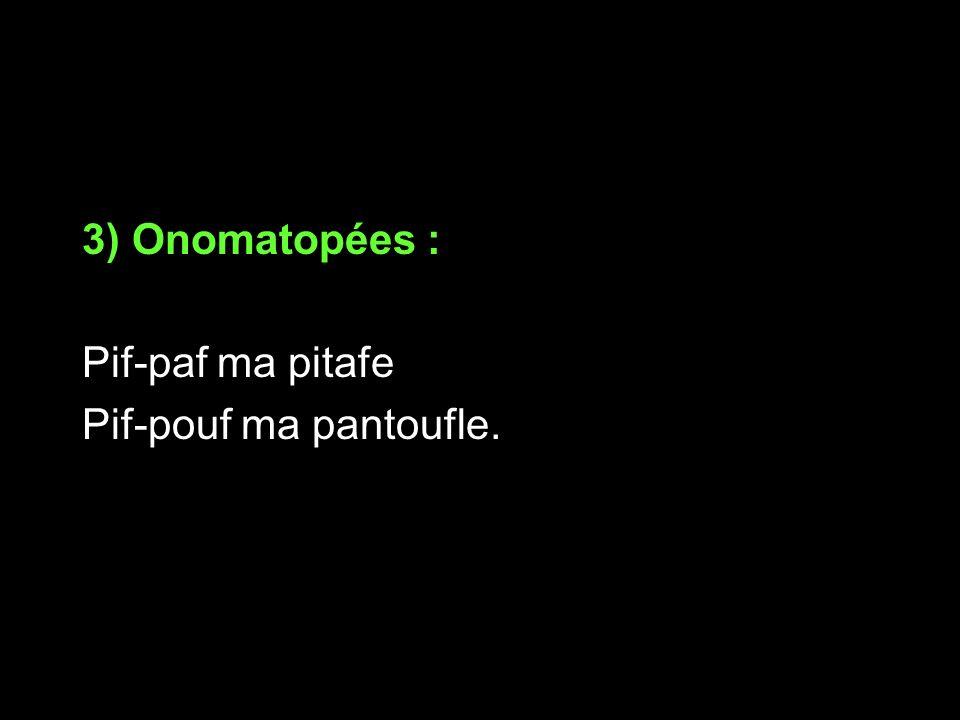 3) Onomatopées : Pif-paf ma pitafe Pif-pouf ma pantoufle.