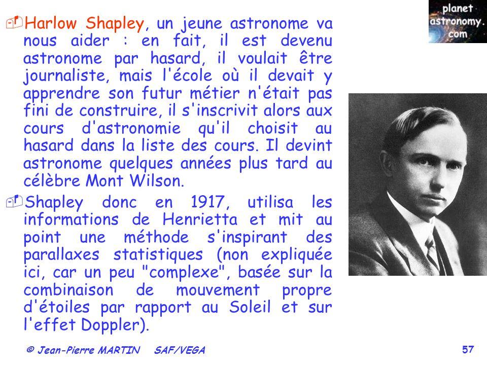 Harlow Shapley, un jeune astronome va nous aider : en fait, il est devenu astronome par hasard, il voulait être journaliste, mais l école où il devait y apprendre son futur métier n était pas fini de construire, il s inscrivit alors aux cours d astronomie qu il choisit au hasard dans la liste des cours. Il devint astronome quelques années plus tard au célèbre Mont Wilson.