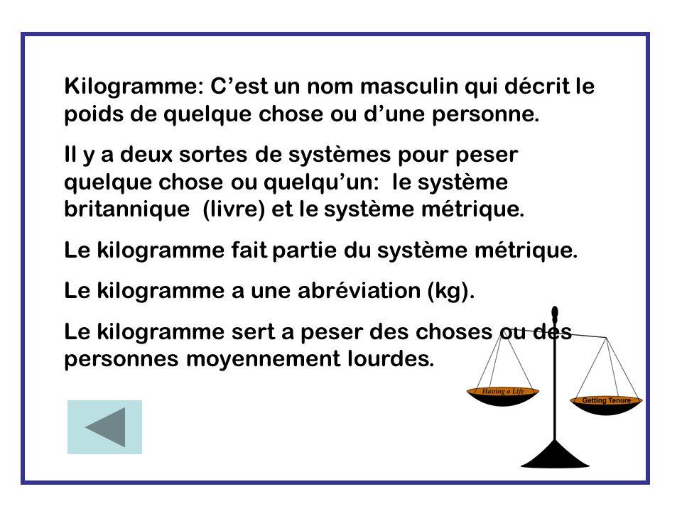 Kilogramme: C'est un nom masculin qui décrit le poids de quelque chose ou d'une personne.
