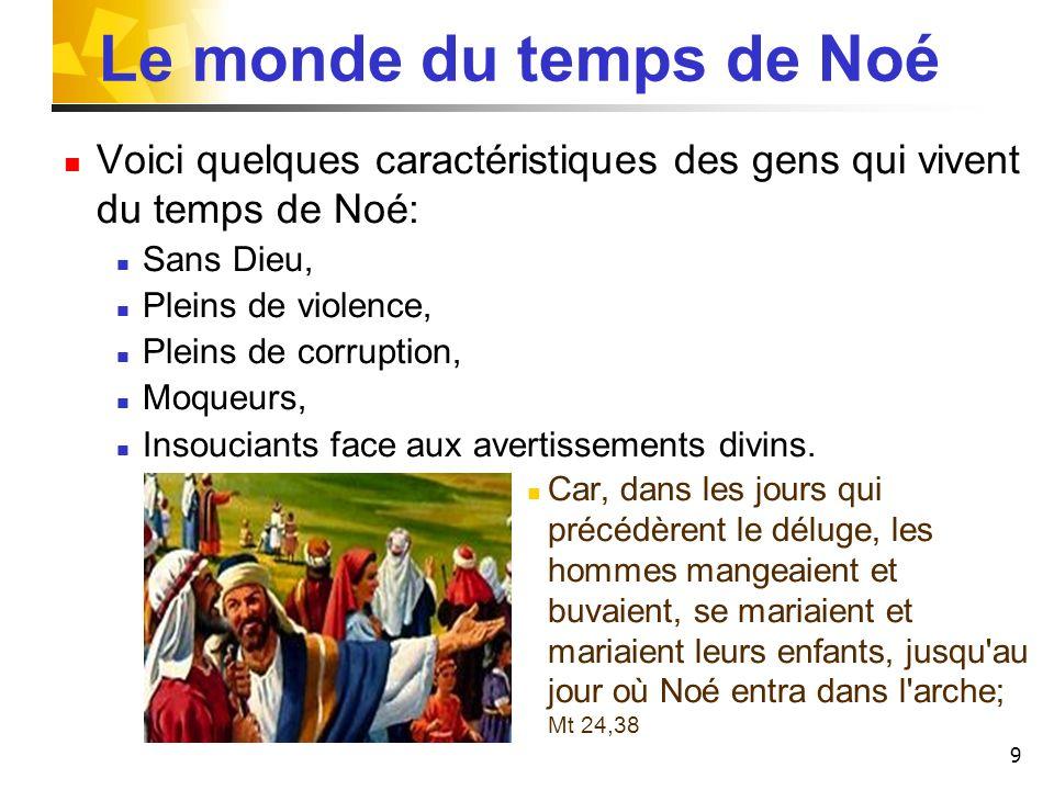 Le monde du temps de Noé Voici quelques caractéristiques des gens qui vivent du temps de Noé: Sans Dieu,
