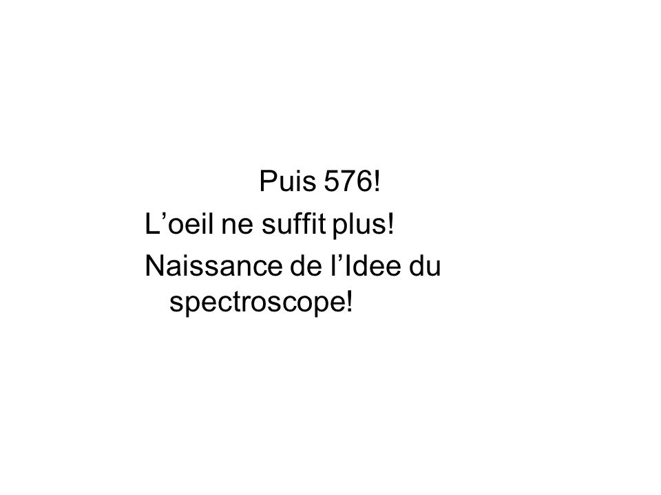 Puis 576! L'oeil ne suffit plus! Naissance de l'Idee du spectroscope!