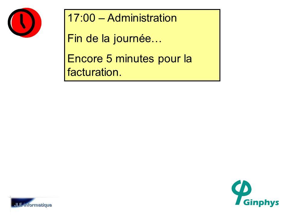 17:00 – Administration Fin de la journée… Encore 5 minutes pour la facturation.