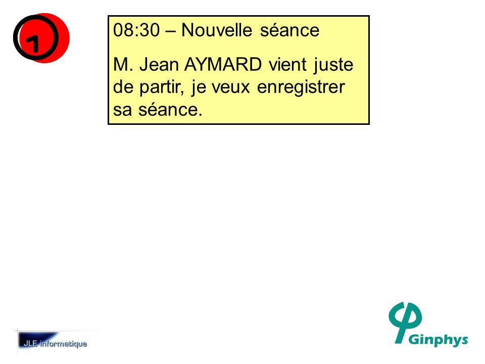 08:30 – Nouvelle séance M. Jean AYMARD vient juste de partir, je veux enregistrer sa séance.