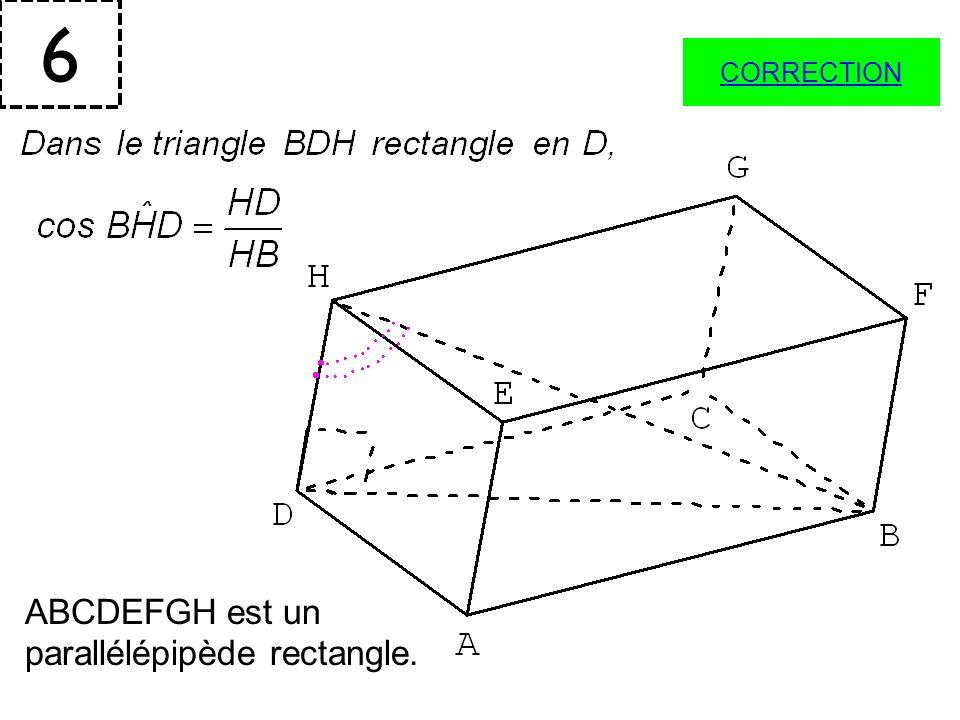 6 CORRECTION ABCDEFGH est un parallélépipède rectangle.