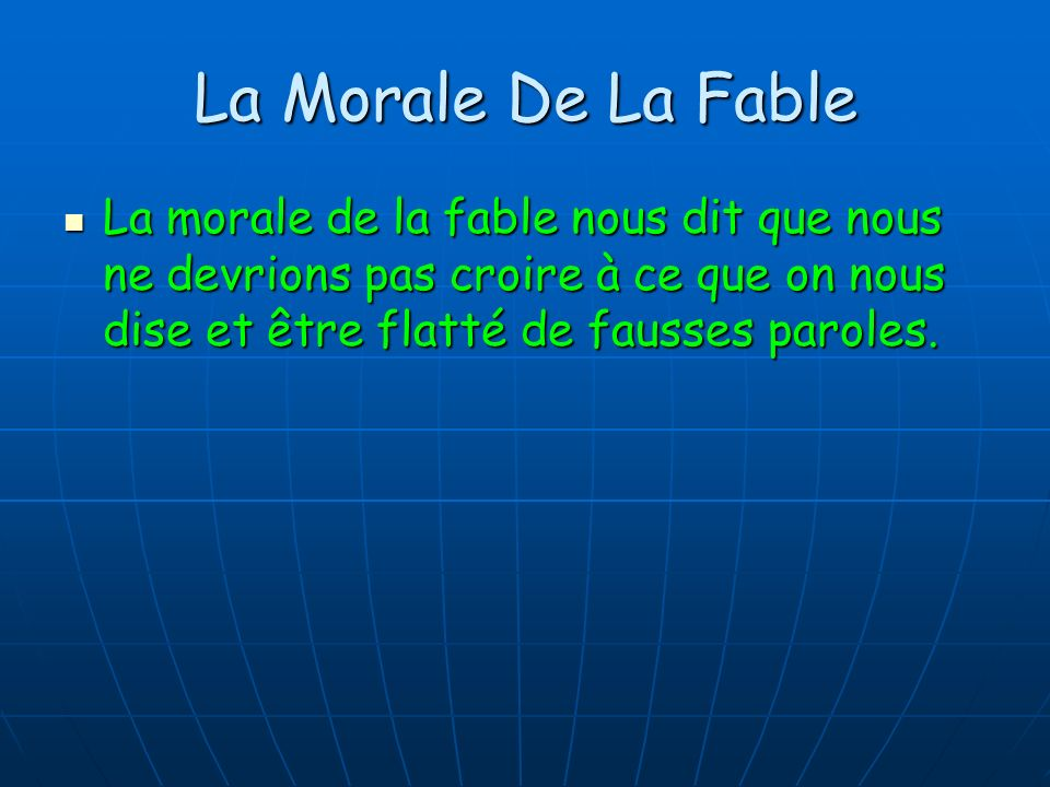 La Morale De La Fable La morale de la fable nous dit que nous ne devrions pas croire à ce que on nous dise et être flatté de fausses paroles.
