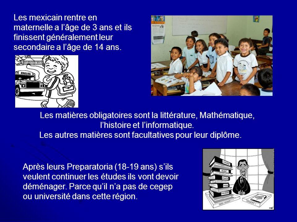 Les mexicain rentre en maternelle a l'âge de 3 ans et ils finissent généralement leur secondaire a l'âge de 14 ans.