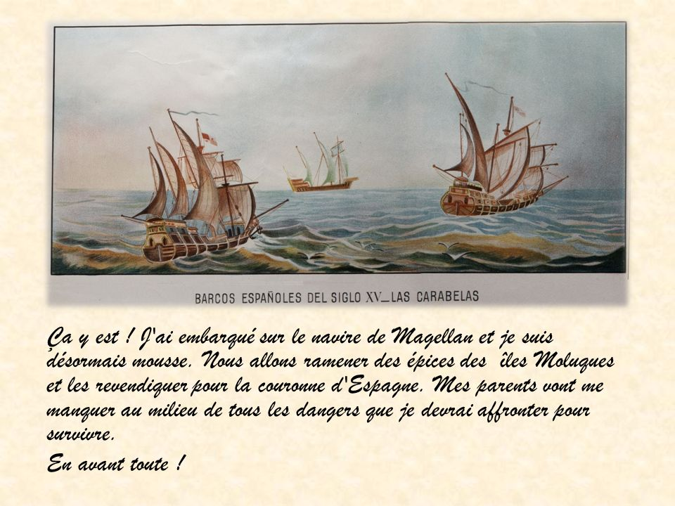 Ça y est . J ai embarqué sur le navire de Magellan et je suis désormais mousse.