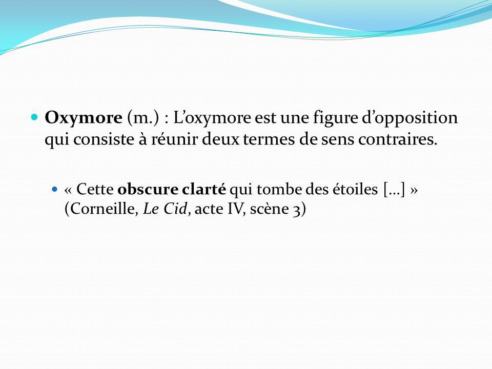 Oxymore (m.) : L'oxymore est une figure d'opposition qui consiste à réunir deux termes de sens contraires.