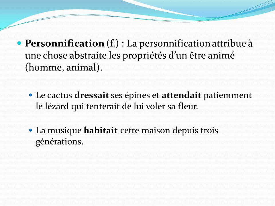Personnification (f.) : La personnification attribue à une chose abstraite les propriétés d'un être animé (homme, animal).