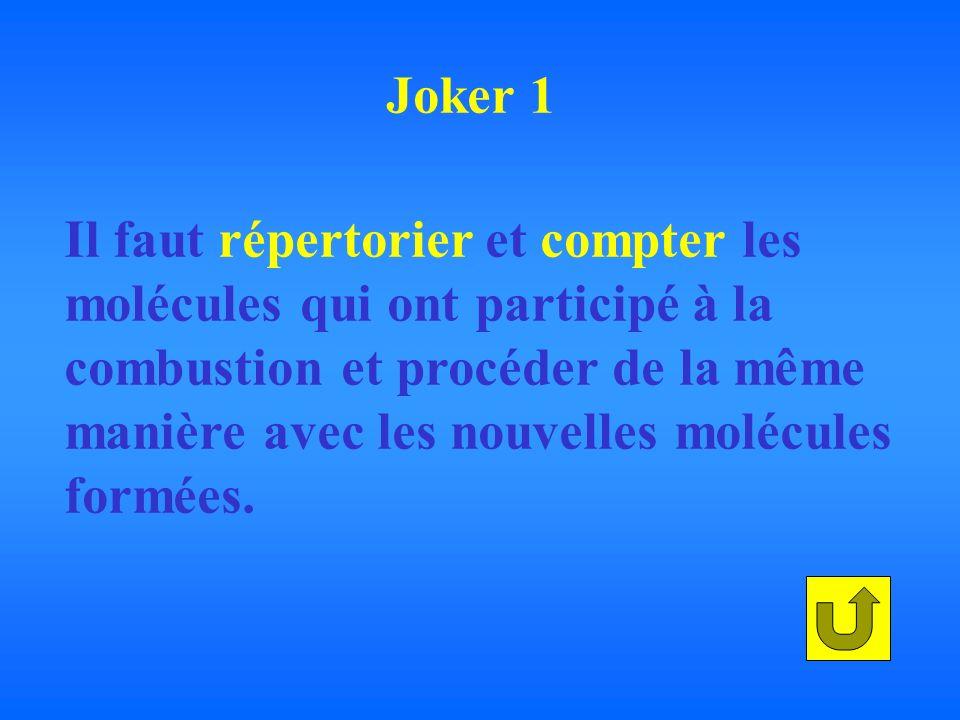 Joker 1 Il faut répertorier et compter les. molécules qui ont participé à la. combustion et procéder de la même.