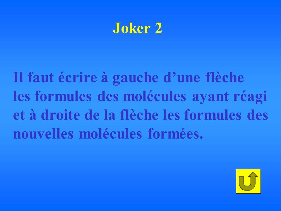 Joker 2 Il faut écrire à gauche d'une flèche. les formules des molécules ayant réagi. et à droite de la flèche les formules des.
