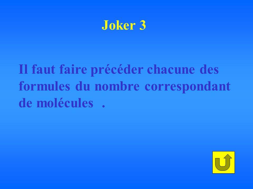 Joker 3 Il faut faire précéder chacune des formules du nombre correspondant de molécules .