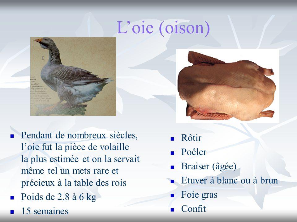 L'oie (oison) Rôtir. Poêler. Braiser (âgée) Etuver à blanc ou à brun. Foie gras. Confit.