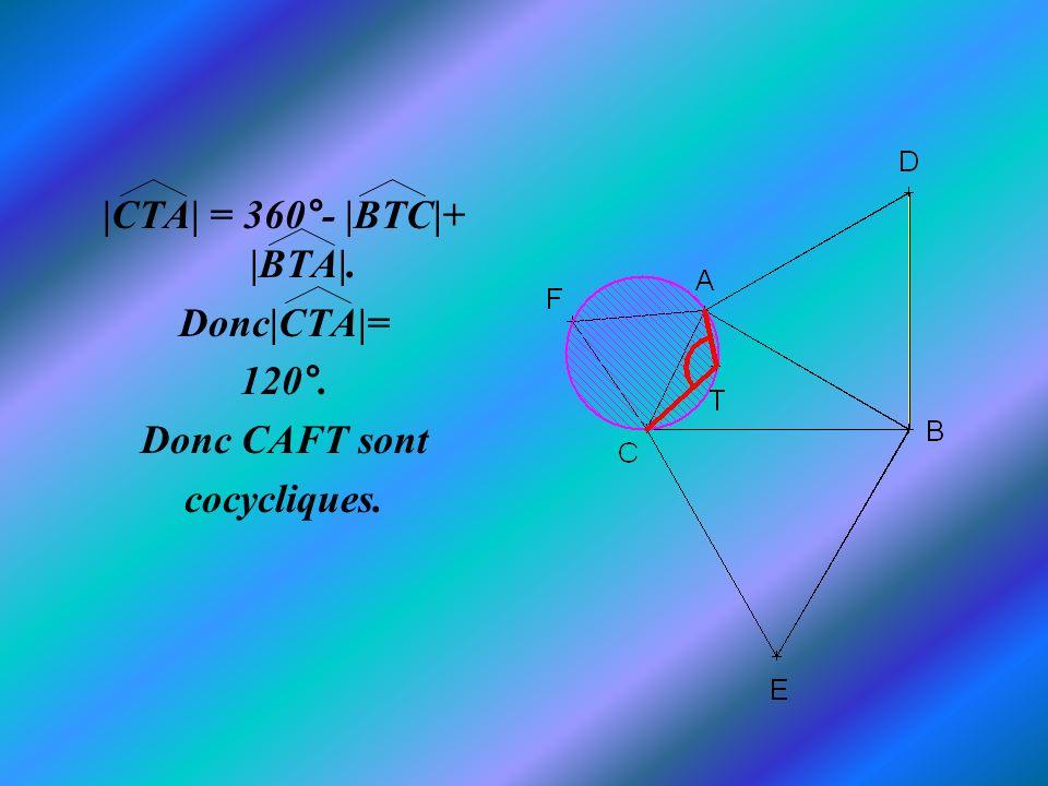 |CTA| = 360°- |BTC|+ |BTA|. Donc|CTA|= 120°. Donc CAFT sont cocycliques.