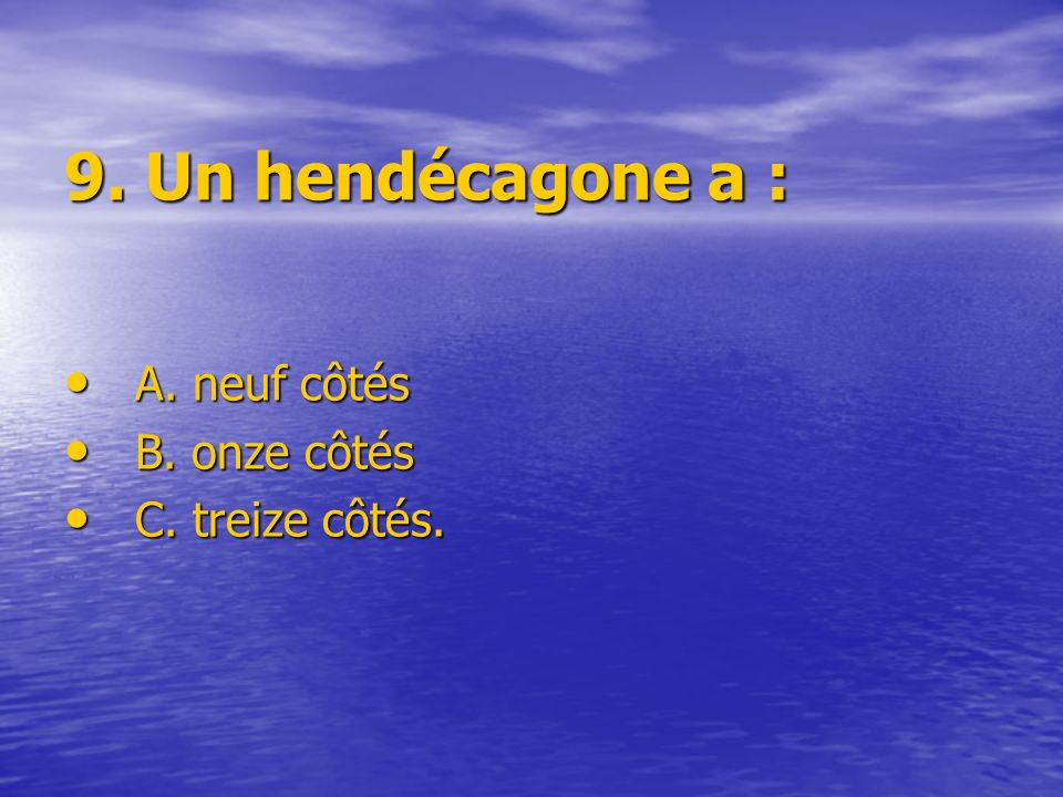 9. Un hendécagone a : A. neuf côtés B. onze côtés C. treize côtés.