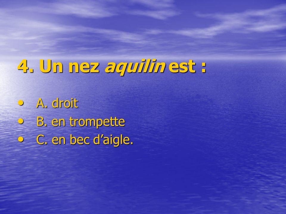 4. Un nez aquilin est : A. droit B. en trompette C. en bec d'aigle.