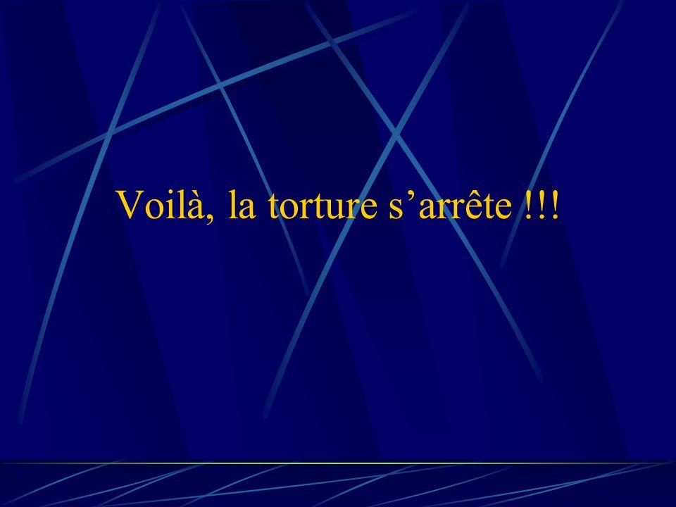Voilà, la torture s'arrête !!!