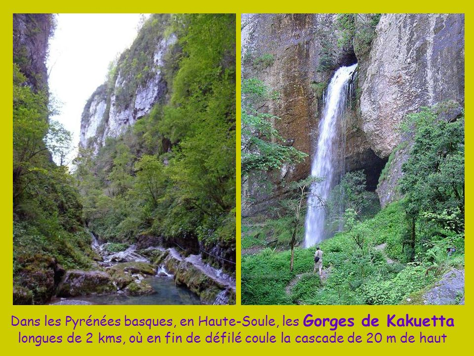 Dans les Pyrénées basques, en Haute-Soule, les Gorges de Kakuetta longues de 2 kms, où en fin de défilé coule la cascade de 20 m de haut