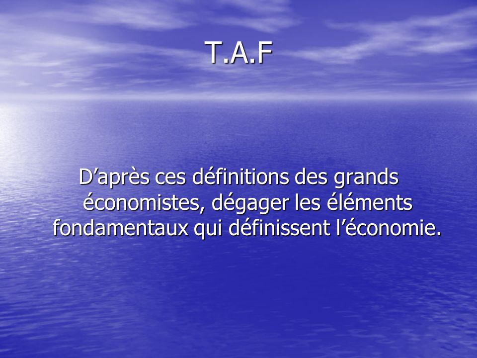 T.A.F D'après ces définitions des grands économistes, dégager les éléments fondamentaux qui définissent l'économie.