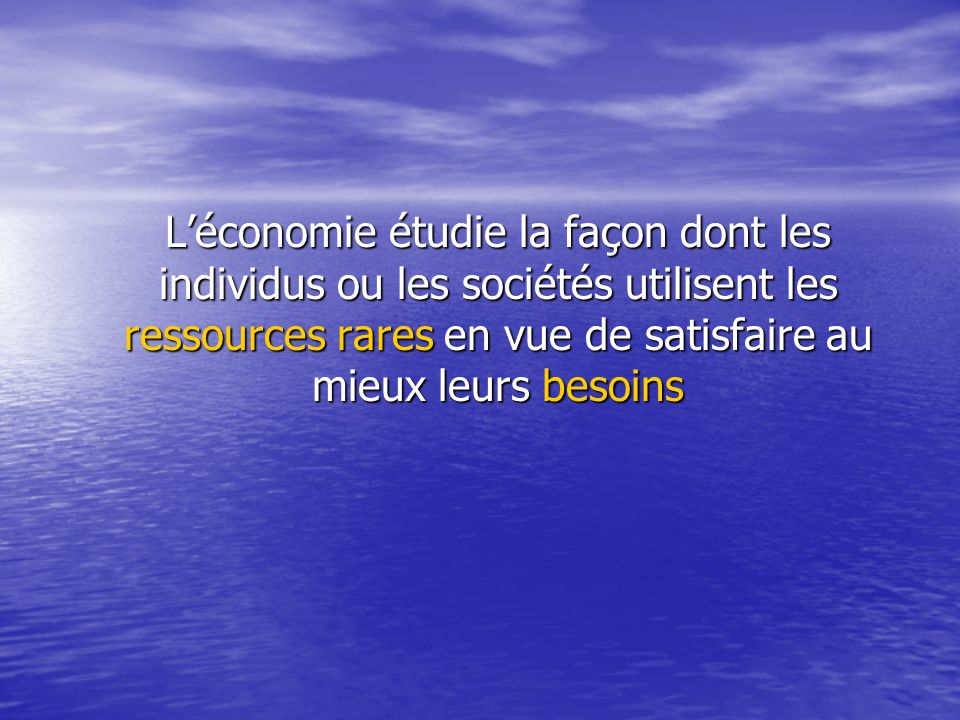 L'économie étudie la façon dont les individus ou les sociétés utilisent les ressources rares en vue de satisfaire au mieux leurs besoins