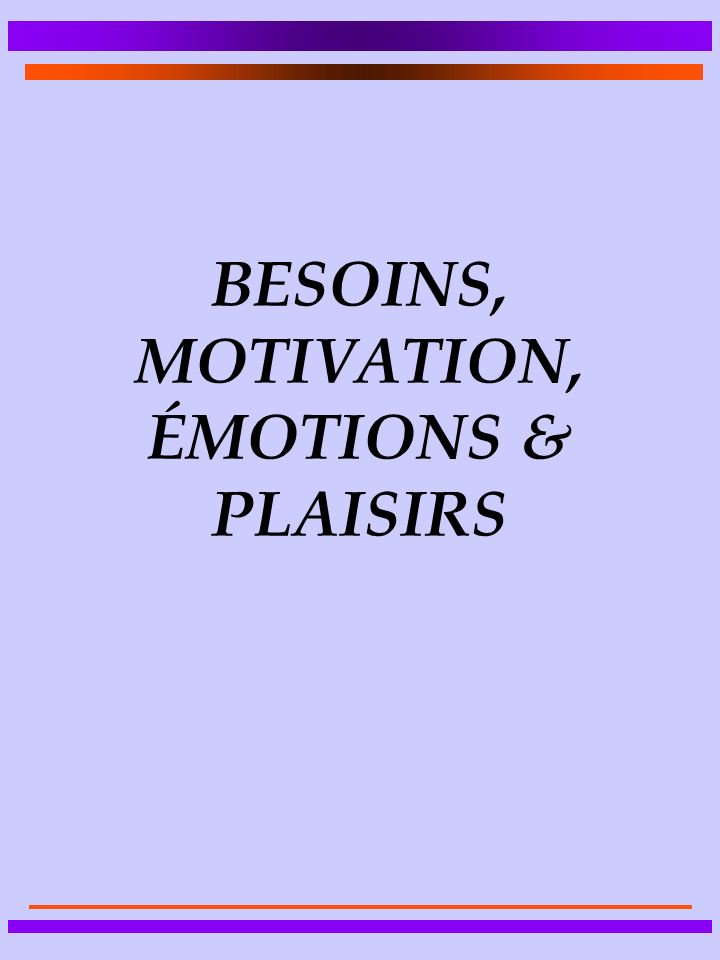 BESOINS, MOTIVATION, ÉMOTIONS & PLAISIRS