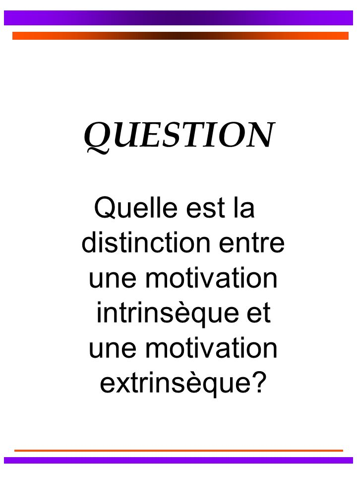 QUESTION Quelle est la distinction entre une motivation intrinsèque et une motivation extrinsèque