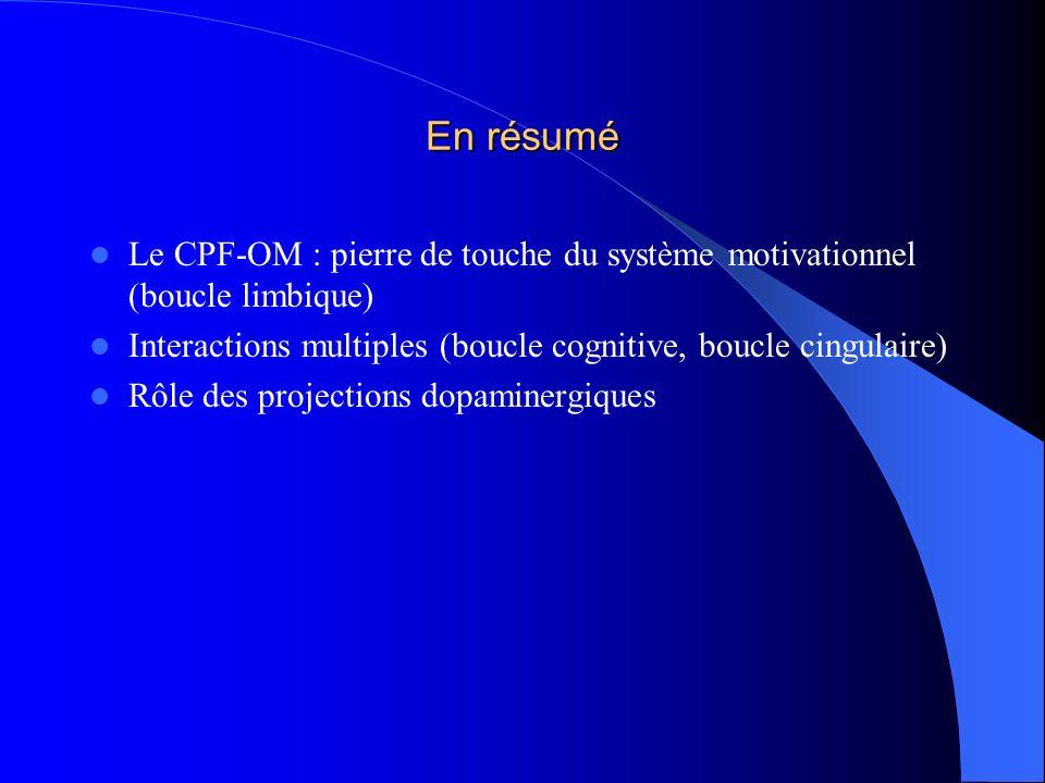 En résumé Le CPF-OM : pierre de touche du système motivationnel (boucle limbique) Interactions multiples (boucle cognitive, boucle cingulaire)