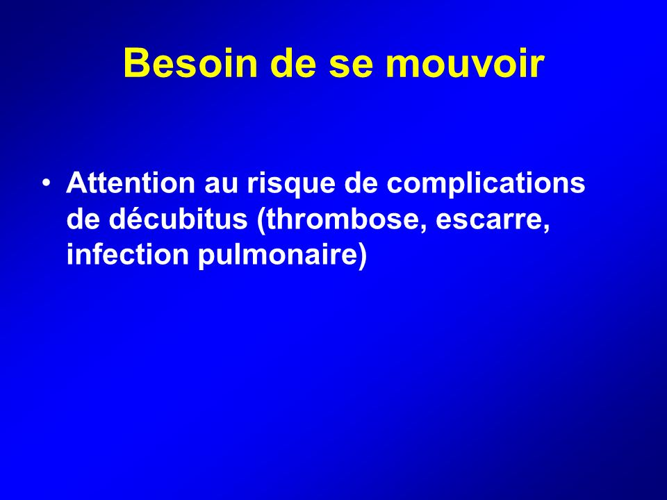 Besoin de se mouvoir Attention au risque de complications de décubitus (thrombose, escarre, infection pulmonaire)