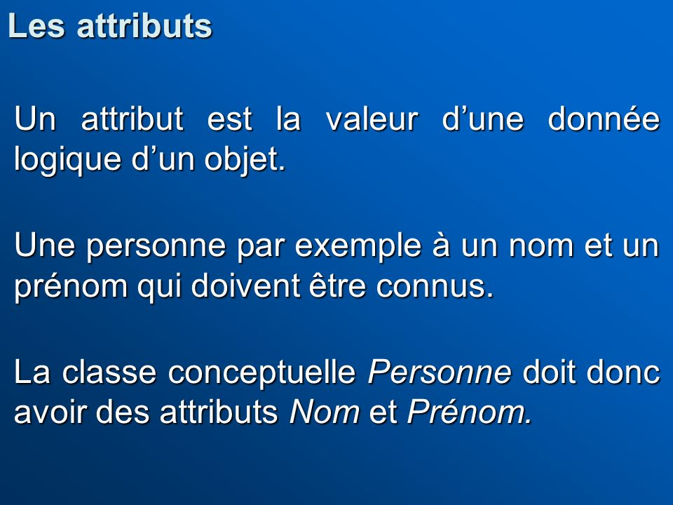 Les attributs Un attribut est la valeur d'une donnée logique d'un objet. Une personne par exemple à un nom et un prénom qui doivent être connus.