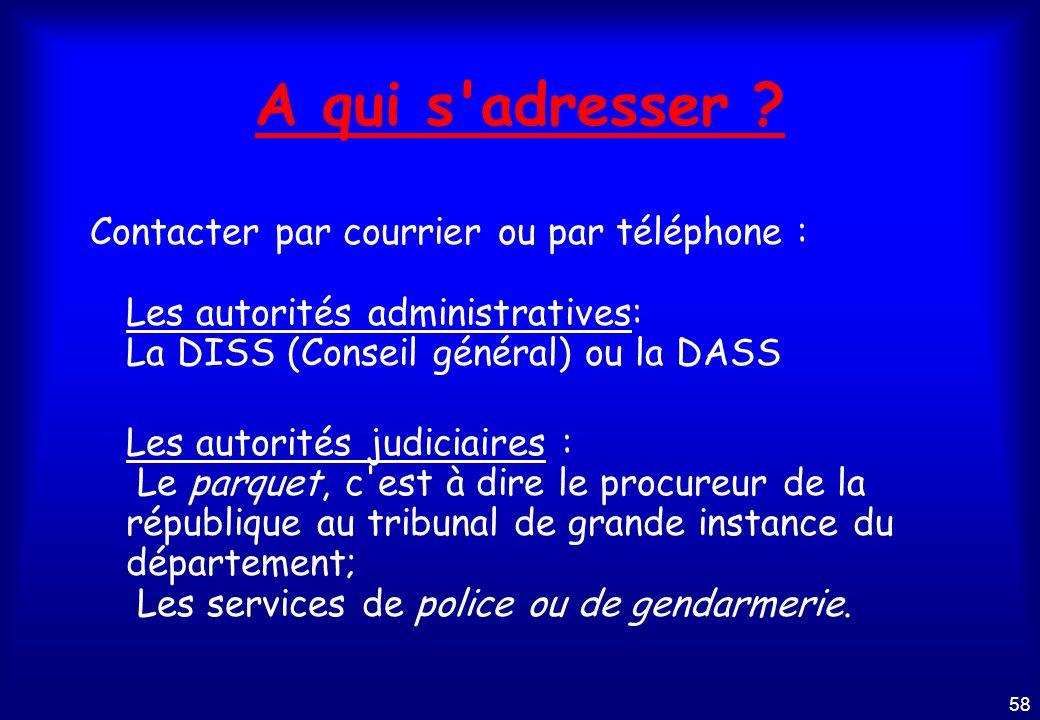 A qui s adresser Contacter par courrier ou par téléphone : Les autorités administratives: La DISS (Conseil général) ou la DASS.