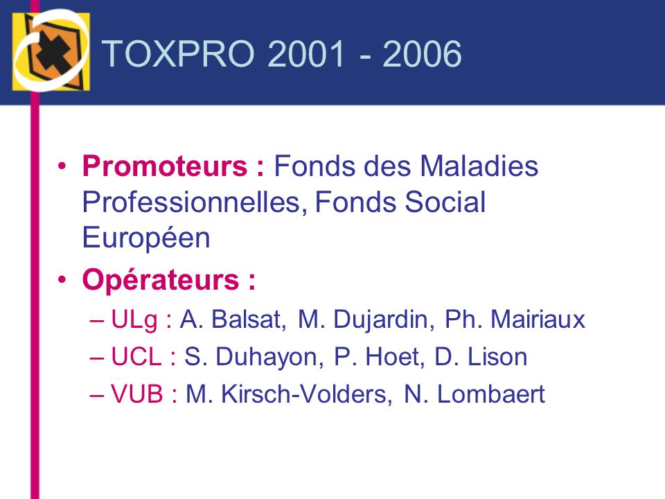 TOXPRO 2001 - 2006 Promoteurs : Fonds des Maladies Professionnelles, Fonds Social Européen. Opérateurs :