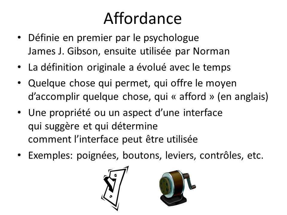 Affordance Définie en premier par le psychologue James J. Gibson, ensuite utilisée par Norman. La définition originale a évolué avec le temps.