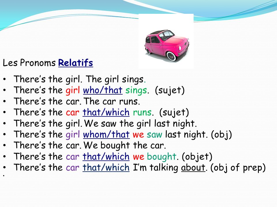 Les Pronoms Relatifs There's the girl. The girl sings. There's the girl who/that sings. (sujet) There's the car. The car runs.