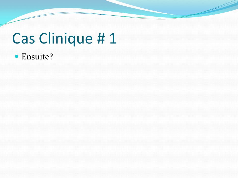 Cas Clinique # 1 Ensuite