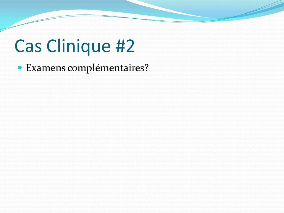 Cas Clinique #2 Examens complémentaires