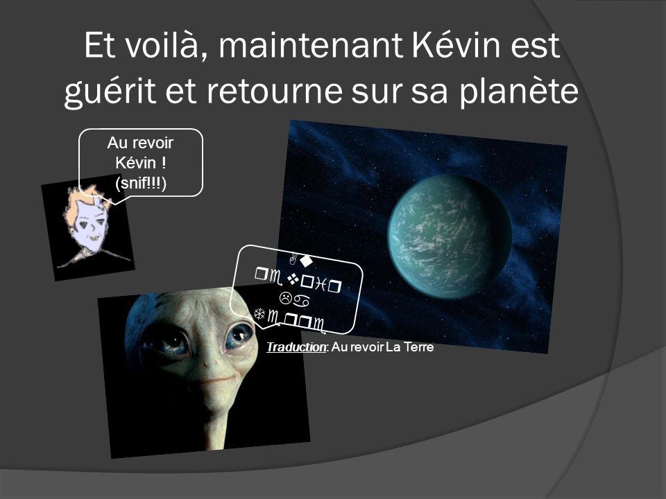 Et voilà, maintenant Kévin est guérit et retourne sur sa planète