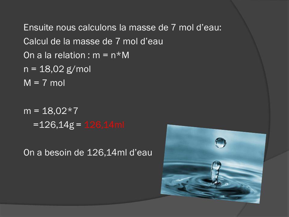 Ensuite nous calculons la masse de 7 mol d'eau: Calcul de la masse de 7 mol d'eau On a la relation : m = n*M n = 18,02 g/mol M = 7 mol m = 18,02*7 =126,14g = 126,14ml On a besoin de 126,14ml d'eau