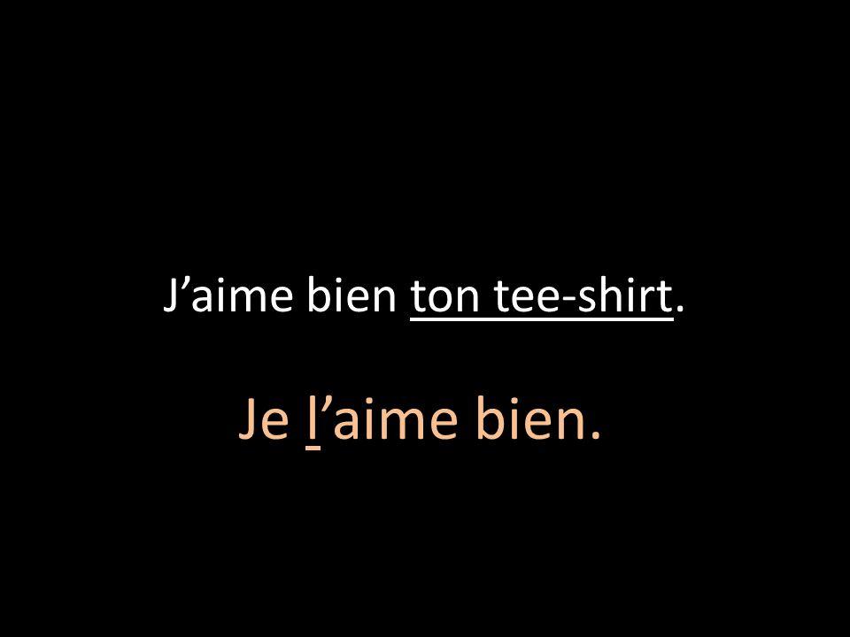 J'aime bien ton tee-shirt.