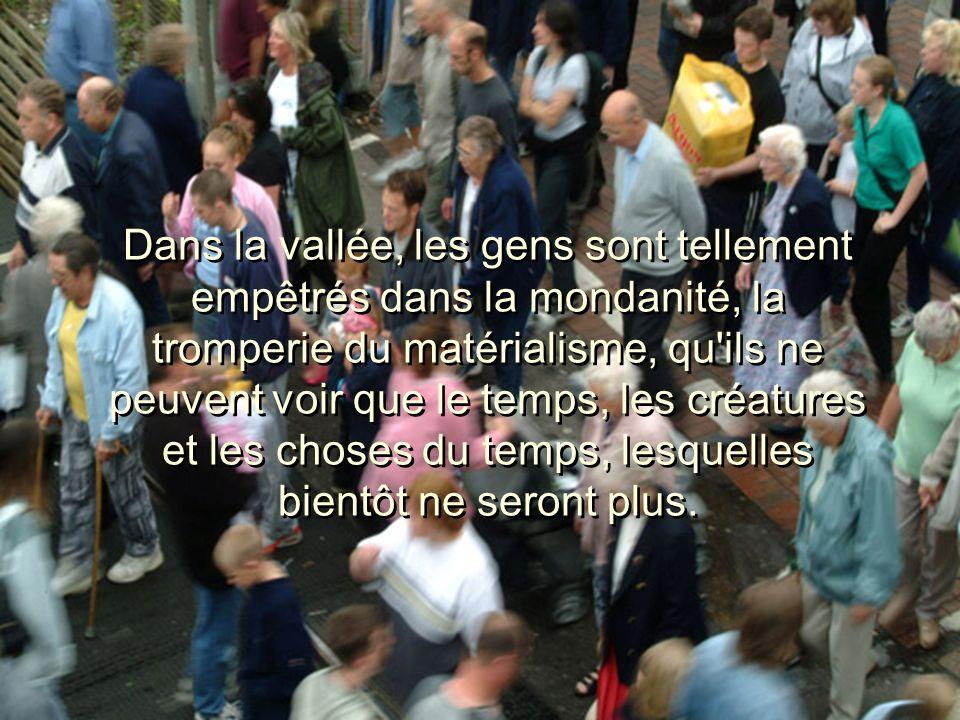 Dans la vallée, les gens sont tellement empêtrés dans la mondanité, la tromperie du matérialisme, qu ils ne peuvent voir que le temps, les créatures et les choses du temps, lesquelles bientôt ne seront plus.