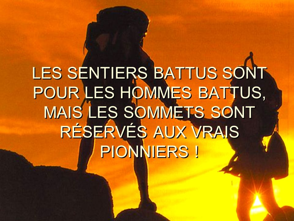 LES SENTIERS BATTUS SONT POUR LES HOMMES BATTUS, MAIS LES SOMMETS SONT RÉSERVÉS AUX VRAIS PIONNIERS !