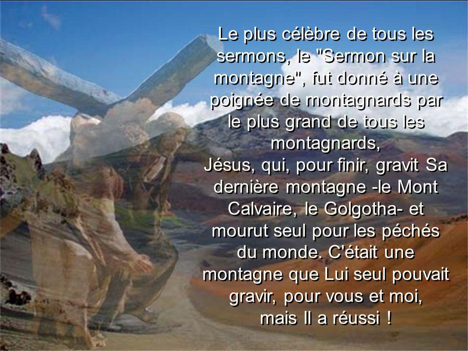 Le plus célèbre de tous les sermons, le Sermon sur la montagne , fut donné à une poignée de montagnards par le plus grand de tous les montagnards,