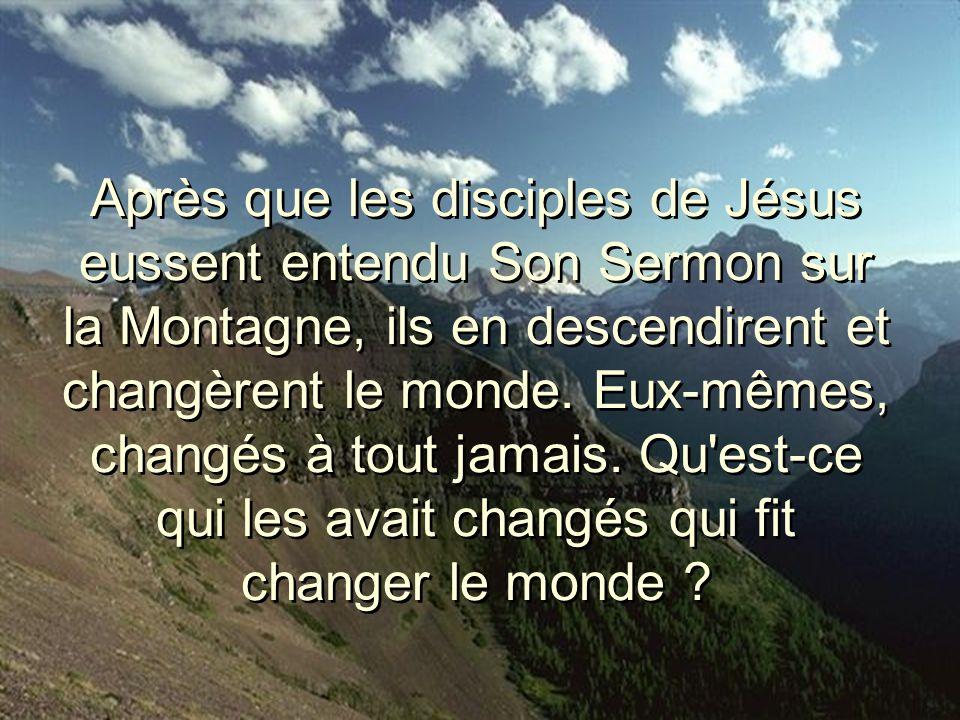 Après que les disciples de Jésus eussent entendu Son Sermon sur la Montagne, ils en descendirent et changèrent le monde.