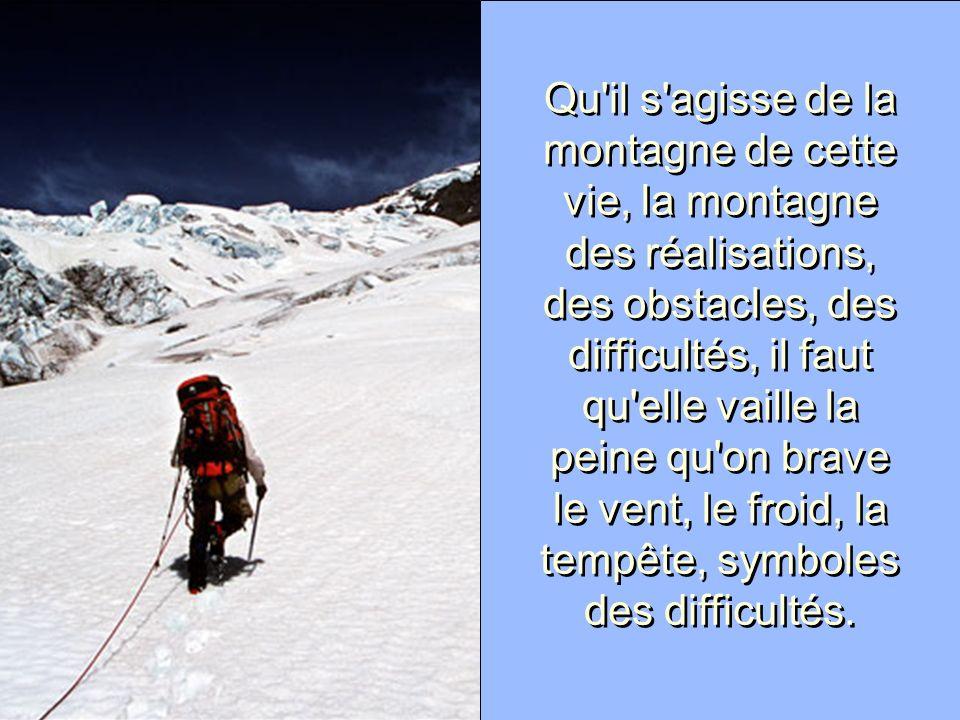 Qu il s agisse de la montagne de cette vie, la montagne des réalisations, des obstacles, des difficultés, il faut qu elle vaille la peine qu on brave le vent, le froid, la tempête, symboles des difficultés.