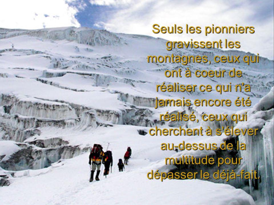 Seuls les pionniers gravissent les montagnes, ceux qui ont à coeur de réaliser ce qui n a jamais encore été réalisé, ceux qui cherchent à s élever au-dessus de la multitude pour dépasser le déjà-fait.