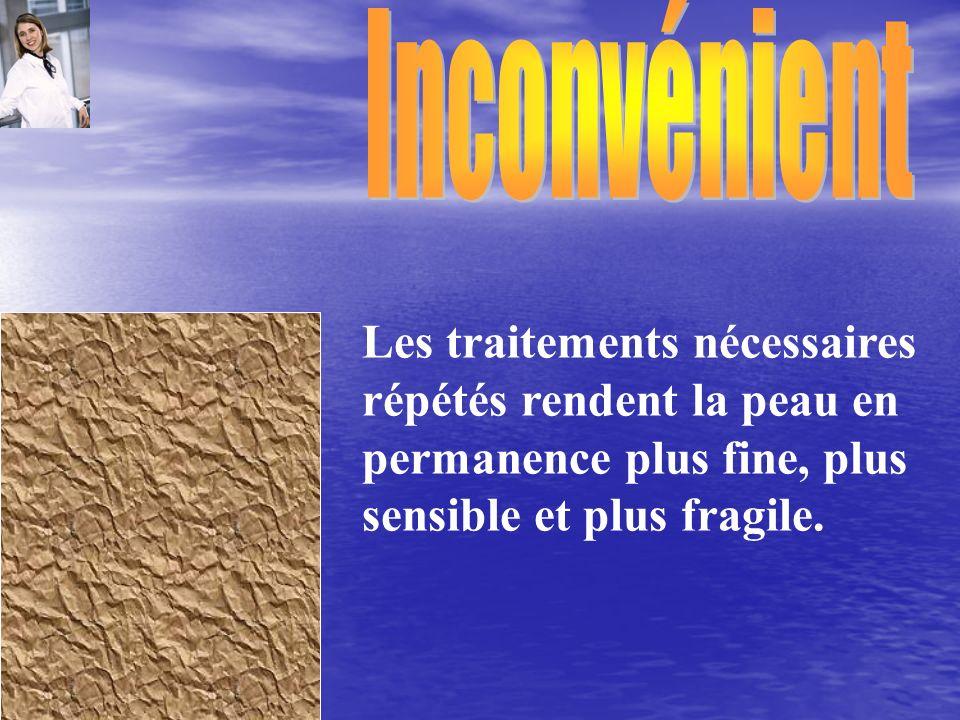 Inconvénient Les traitements nécessaires répétés rendent la peau en permanence plus fine, plus sensible et plus fragile.