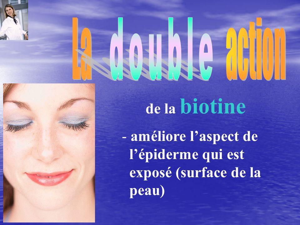 La action double. de la biotine. - améliore l'aspect de. l'épiderme qui est.