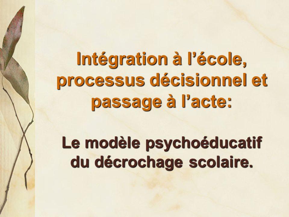 Intégration à l'école, processus décisionnel et passage à l'acte: Le modèle psychoéducatif du décrochage scolaire.