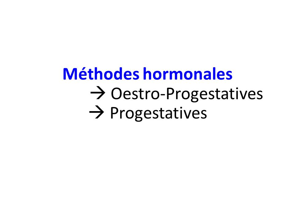 Méthodes hormonales  Oestro-Progestatives  Progestatives