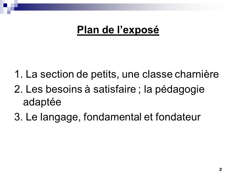 Plan de l'exposé 1. La section de petits, une classe charnière. 2. Les besoins à satisfaire ; la pédagogie adaptée.